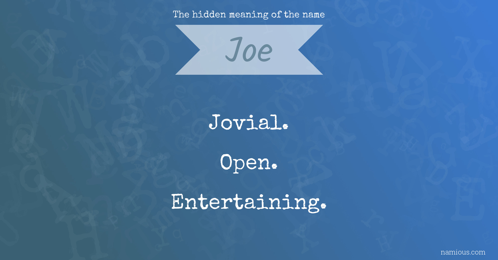 The Hidden Meaning Of The Name Joe Namious He did not enter with flying colors, for joe was no great scholar, but he was by no means at the foot of the ladder. the hidden meaning of the name joe
